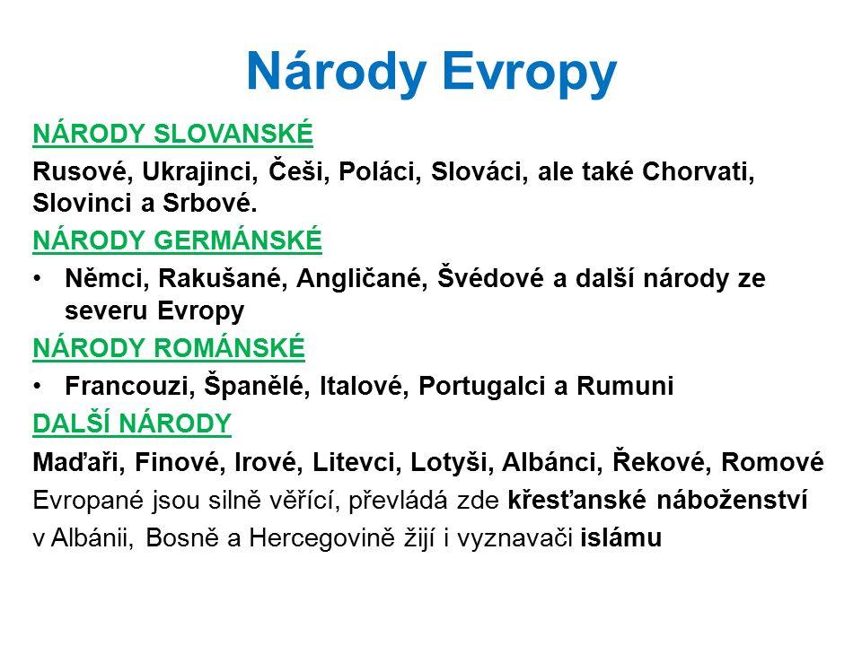 Národy Evropy NÁRODY SLOVANSKÉ Rusové, Ukrajinci, Češi, Poláci, Slováci, ale také Chorvati, Slovinci a Srbové. NÁRODY GERMÁNSKÉ Němci, Rakušané, Angli