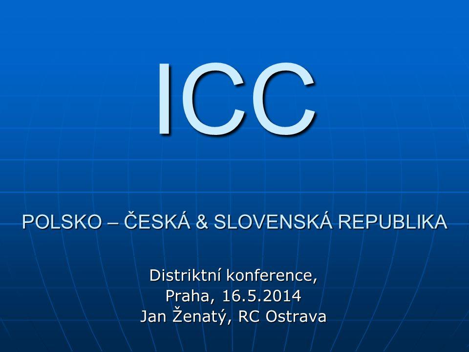 ICC POLSKO – ČESKÁ & SLOVENSKÁ REPUBLIKA Distriktní konference, Praha, 16.5.2014 Jan Ženatý, RC Ostrava