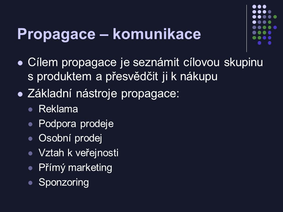 Propagace – komunikace Cílem propagace je seznámit cílovou skupinu s produktem a přesvědčit ji k nákupu Základní nástroje propagace: Reklama Podpora prodeje Osobní prodej Vztah k veřejnosti Přímý marketing Sponzoring