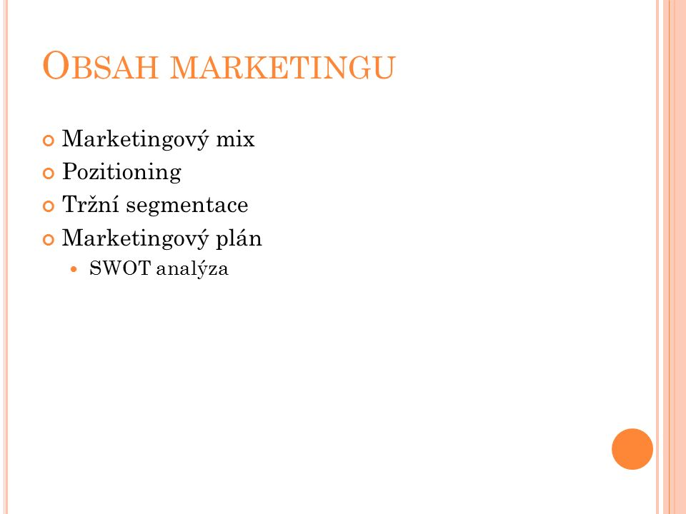 O BSAH MARKETINGU Marketingový mix Pozitioning Tržní segmentace Marketingový plán SWOT analýza