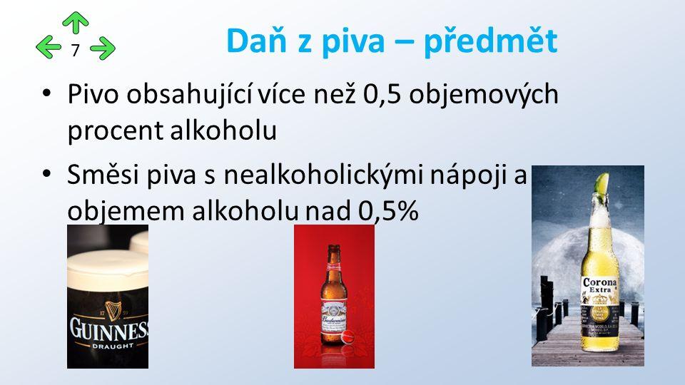 Pivo obsahující více než 0,5 objemových procent alkoholu Směsi piva s nealkoholickými nápoji a objemem alkoholu nad 0,5% Daň z piva – předmět 7