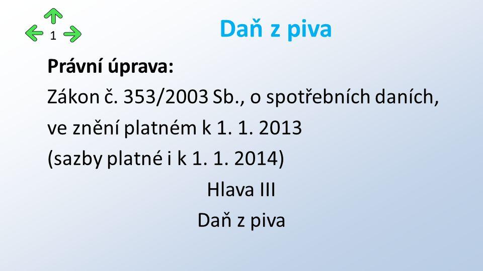 Právní úprava: Zákon č. 353/2003 Sb., o spotřebních daních, ve znění platném k 1. 1. 2013 (sazby platné i k 1. 1. 2014) Hlava III Daň z piva 1
