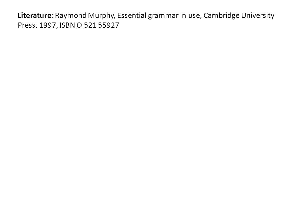Literature: Raymond Murphy, Essential grammar in use, Cambridge University Press, 1997, ISBN O 521 55927