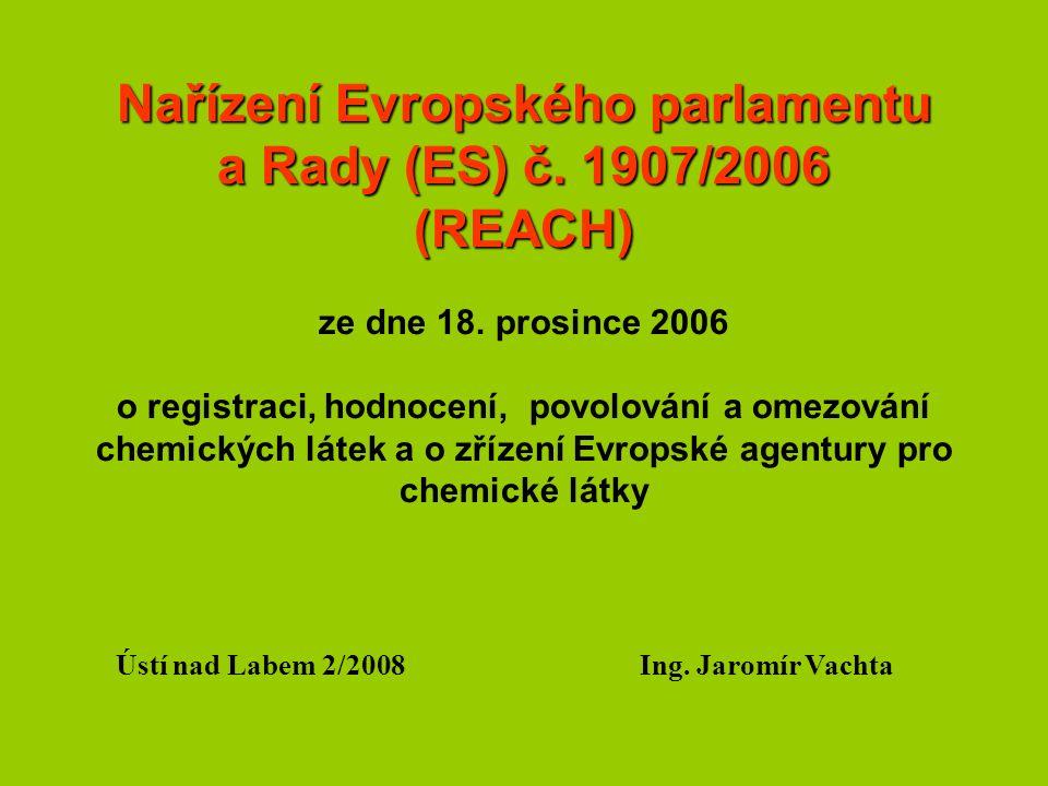 Rozsah působnosti REACH Vztahuje se na všechny vyrobené a dovezené chemické látky Látky nepodléhající REACH Radioaktivní látky, látky pod celním dohledem, neizolované meziprodukty, odpady, látky ve fázi přepravy, látky v zájmu obrany Výjimky z registrace (látky nepodléhající registraci) Polymery (monomery ano), léčiva, potraviny, krmiva Látky rostlinného a živočišného původu (IV) Chemicky neupravené přírodní materiály, hydráty, vodík, kyslík, dusík, vzácné plyny (V) Látky v humánních a veterinárních přípravcích, potravinách Látky považované za registrované Látky na ochranu rostlin, biocidy (registrace dle Nařízení ES č.