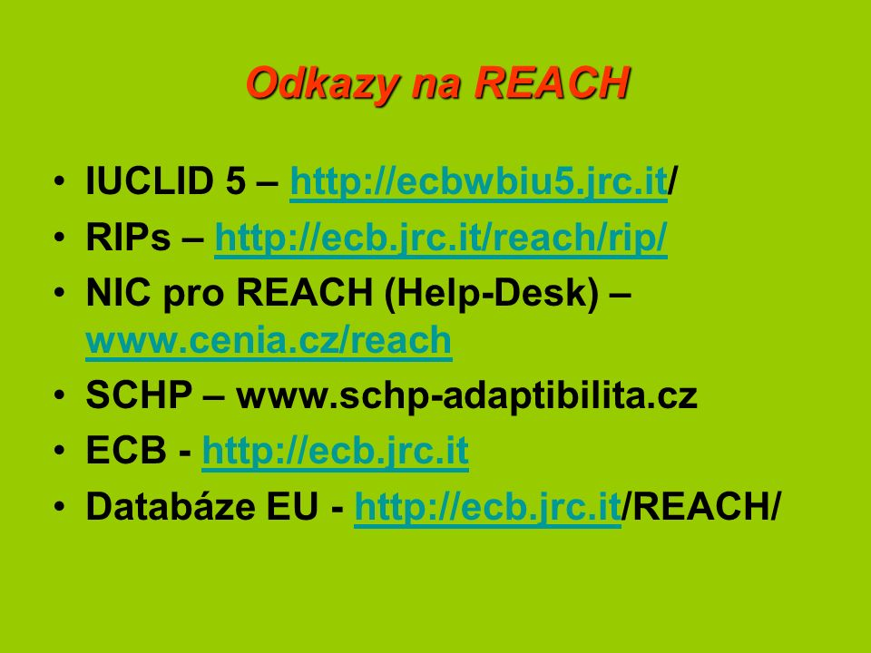 Odkazy na REACH IUCLID 5 – http://ecbwbiu5.jrc.it/http://ecbwbiu5.jrc.it RIPs – http://ecb.jrc.it/reach/rip/http://ecb.jrc.it/reach/rip/ NIC pro REACH