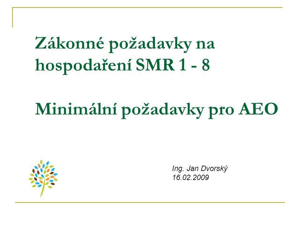 Zákonné požadavky na hospodaření SMR 1 - 8 Minimální požadavky pro AEO Ing. Jan Dvorský 16.02.2009