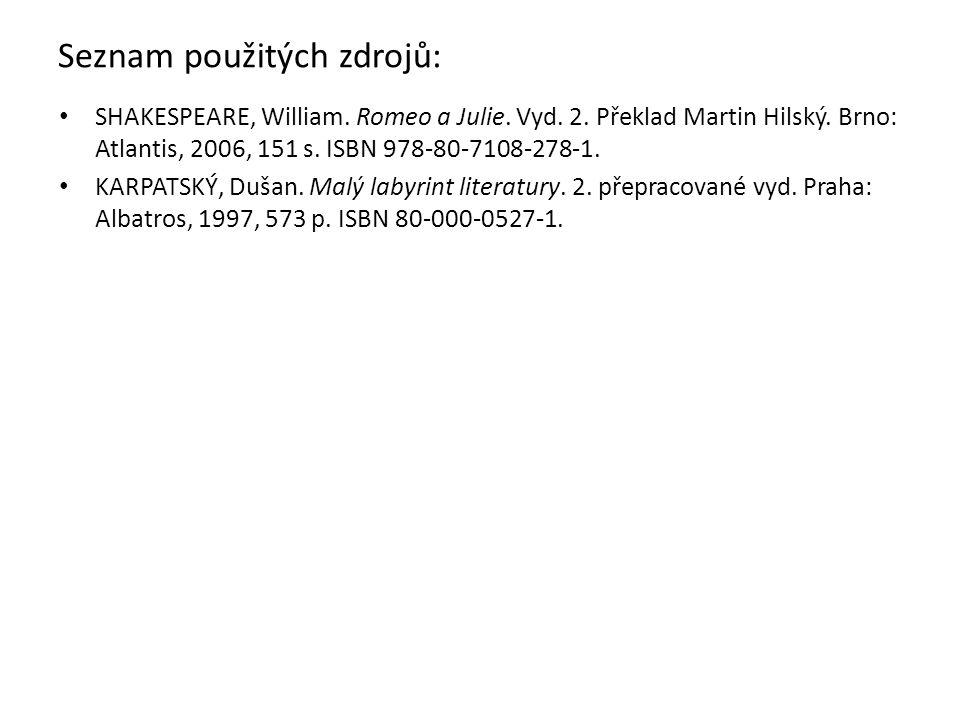 Seznam použitých zdrojů: SHAKESPEARE, William. Romeo a Julie. Vyd. 2. Překlad Martin Hilský. Brno: Atlantis, 2006, 151 s. ISBN 978-80-7108-278-1. KARP