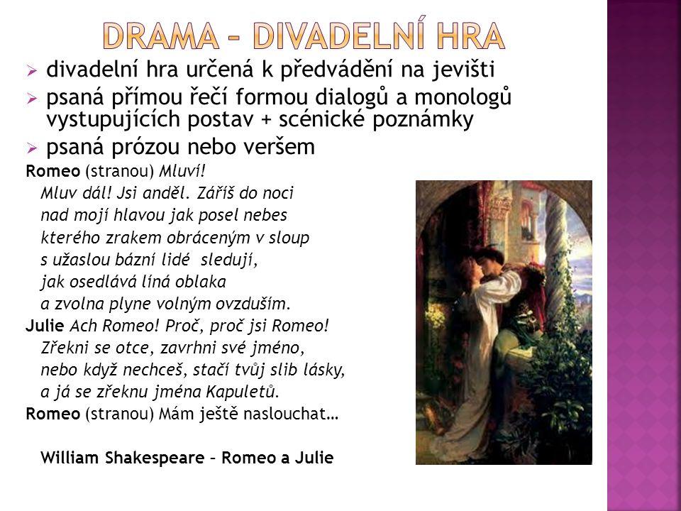  divadelní hra určená k předvádění na jevišti  psaná přímou řečí formou dialogů a monologů vystupujících postav + scénické poznámky  psaná prózou n