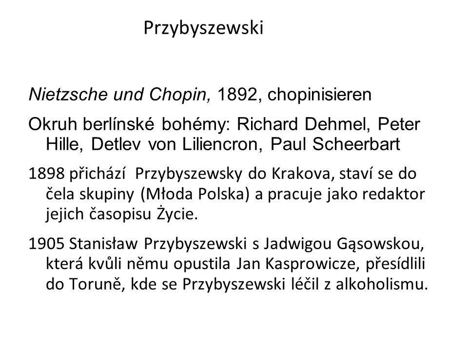 Przybyszewski Nietzsche und Chopin, 1892, chopinisieren Okruh berlínské bohémy: Richard Dehmel, Peter Hille, Detlev von Liliencron, Paul Scheerbart 1898 přichází Przybyszewsky do Krakova, staví se do čela skupiny (Młoda Polska) a pracuje jako redaktor jejich časopisu Życie.