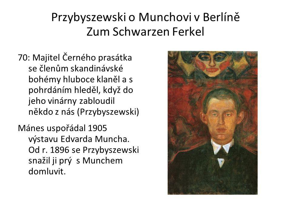 Przybyszewski o Munchovi v Berlíně Zum Schwarzen Ferkel 70: Majitel Černého prasátka se členům skandinávské bohémy hluboce klaněl a s pohrdáním hleděl, když do jeho vinárny zabloudil někdo z nás (Przybyszewski) Mánes uspořádal 1905 výstavu Edvarda Muncha.