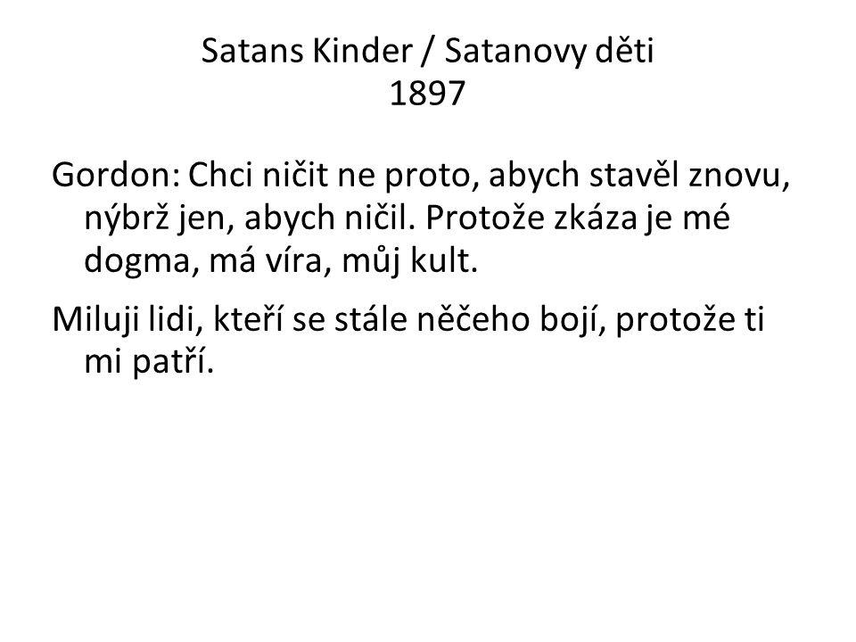 Satans Kinder / Satanovy děti 1897 Gordon: Chci ničit ne proto, abych stavěl znovu, nýbrž jen, abych ničil.