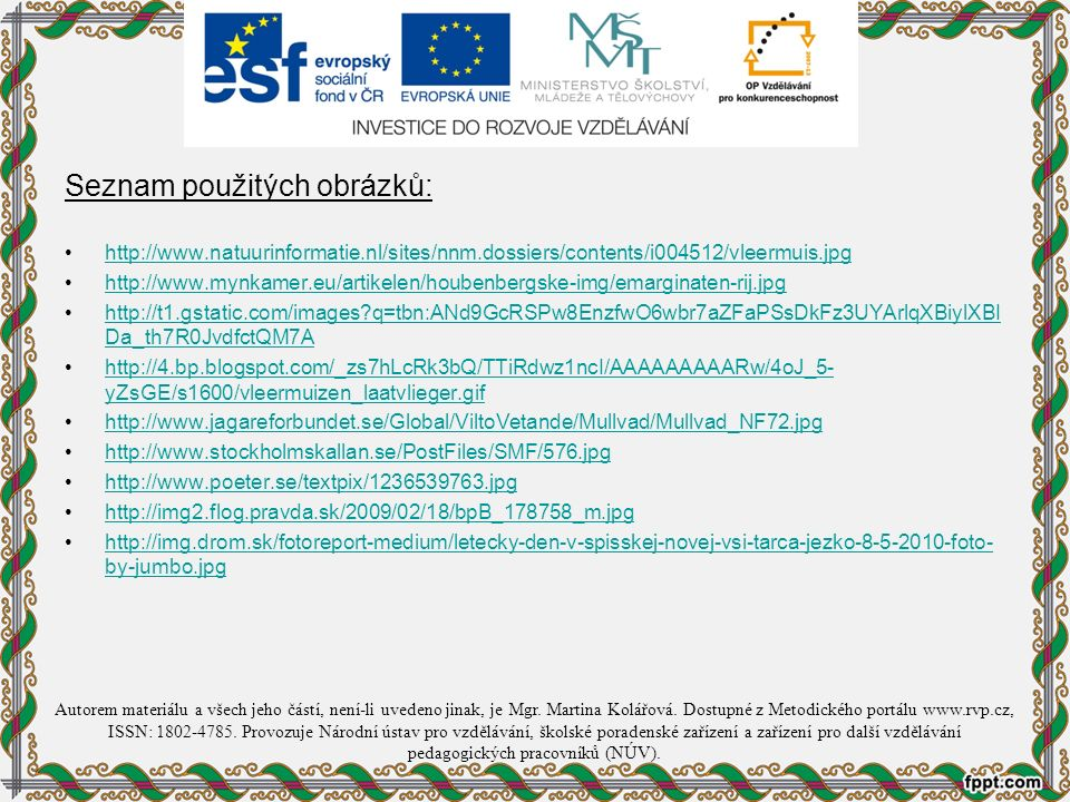 Seznam použitých obrázků: http://www.natuurinformatie.nl/sites/nnm.dossiers/contents/i004512/vleermuis.jpg http://www.mynkamer.eu/artikelen/houbenbergske-img/emarginaten-rij.jpg http://t1.gstatic.com/images?q=tbn:ANd9GcRSPw8EnzfwO6wbr7aZFaPSsDkFz3UYArlqXBiylXBI Da_th7R0JvdfctQM7Ahttp://t1.gstatic.com/images?q=tbn:ANd9GcRSPw8EnzfwO6wbr7aZFaPSsDkFz3UYArlqXBiylXBI Da_th7R0JvdfctQM7A http://4.bp.blogspot.com/_zs7hLcRk3bQ/TTiRdwz1ncI/AAAAAAAAARw/4oJ_5- yZsGE/s1600/vleermuizen_laatvlieger.gifhttp://4.bp.blogspot.com/_zs7hLcRk3bQ/TTiRdwz1ncI/AAAAAAAAARw/4oJ_5- yZsGE/s1600/vleermuizen_laatvlieger.gif http://www.jagareforbundet.se/Global/ViltoVetande/Mullvad/Mullvad_NF72.jpg http://www.stockholmskallan.se/PostFiles/SMF/576.jpg http://www.poeter.se/textpix/1236539763.jpg http://img2.flog.pravda.sk/2009/02/18/bpB_178758_m.jpg http://img.drom.sk/fotoreport-medium/letecky-den-v-spisskej-novej-vsi-tarca-jezko-8-5-2010-foto- by-jumbo.jpghttp://img.drom.sk/fotoreport-medium/letecky-den-v-spisskej-novej-vsi-tarca-jezko-8-5-2010-foto- by-jumbo.jpg Autorem materiálu a všech jeho částí, není-li uvedeno jinak, je Mgr.