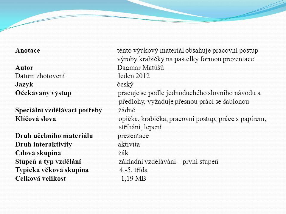 Anotace tento výukový materiál obsahuje pracovní postup výroby krabičky na pastelky formou prezentace Autor Dagmar Matúšů Datum zhotovení leden 2012 J