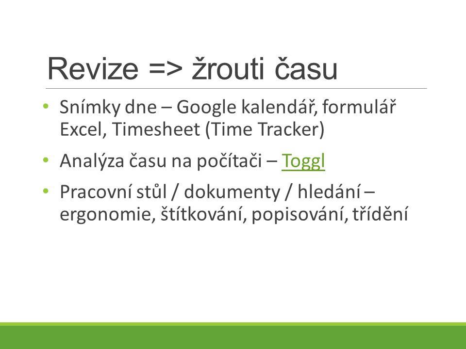 Revize => žrouti času Snímky dne – Google kalendář, formulář Excel, Timesheet (Time Tracker) Analýza času na počítači – TogglToggl Pracovní stůl / dokumenty / hledání – ergonomie, štítkování, popisování, třídění