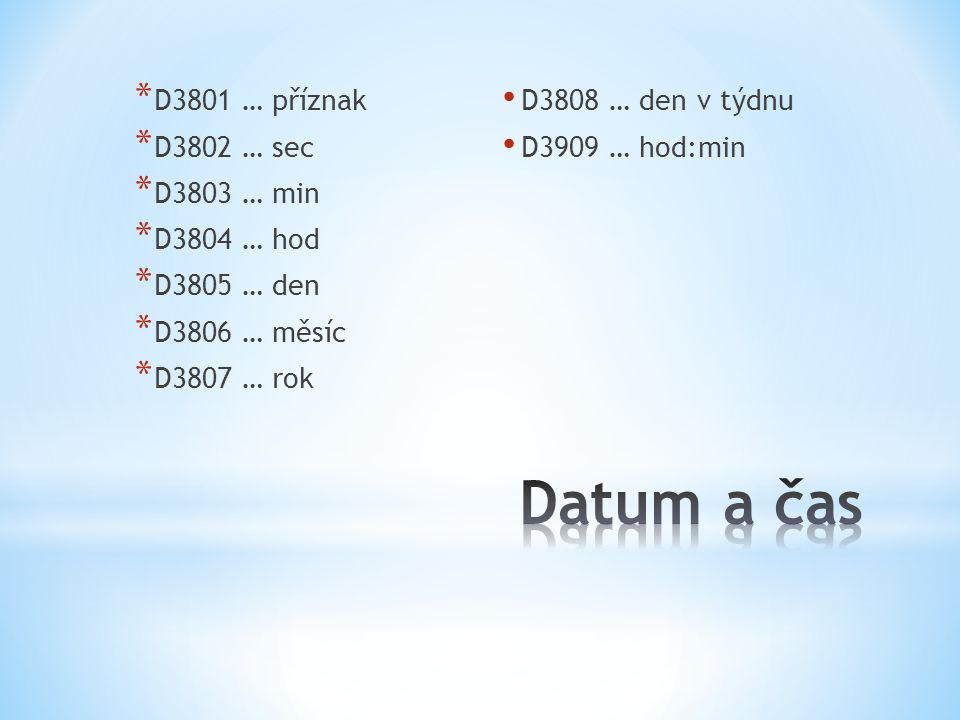 * D3801 … příznak * D3802 … sec * D3803 … min * D3804 … hod * D3805 … den * D3806 … měsíc * D3807 … rok D3808 … den v týdnu D3909 … hod:min