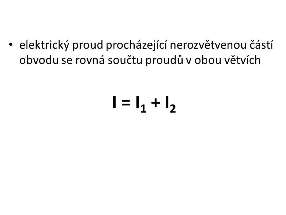 elektrický proud procházející nerozvětvenou částí obvodu se rovná součtu proudů v obou větvích I = I 1 + I 2