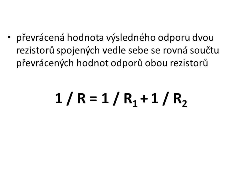 převrácená hodnota výsledného odporu dvou rezistorů spojených vedle sebe se rovná součtu převrácených hodnot odporů obou rezistorů 1 / R = 1 / R 1 + 1 / R 2
