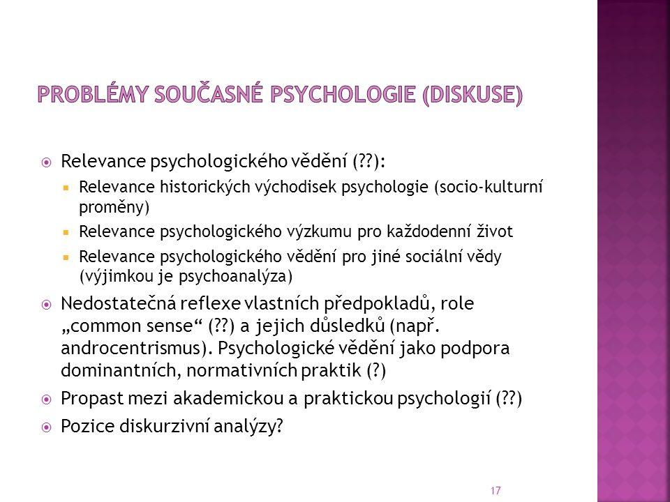 """17  Relevance psychologického vědění ( ):  Relevance historických východisek psychologie (socio-kulturní proměny)  Relevance psychologického výzkumu pro každodenní život  Relevance psychologického vědění pro jiné sociální vědy (výjimkou je psychoanalýza)  Nedostatečná reflexe vlastních předpokladů, role """"common sense ( ) a jejich důsledků (např."""