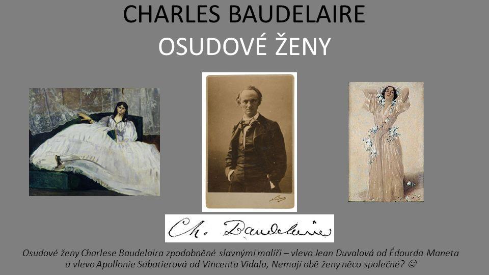 CHARLES BAUDELAIRE DÍLO – KVĚTY ZLA  Baudelairova poezie je plná protikladů - relativizuje protikladné pojmy (krása x ošklivost, dobro x zlo, život x smrt atd.)  tato rozporuplnost plně koresponduje s básníkovým životem jeho názory, jde o poezii velmi intenzivně prožívanou  taková je i nejznámější Baudelairova sbírka Květy zla (1857) jedno z nejvýznamnějších děl moderní světové poezie obsahují celkem 145 básní vznikajících po dobu přibližně 15 let v díle básník nepřikrášleně komentuje svůj vztah ke společnosti, touží po kráse a štěstí, sbírka je však pesimistická, nevidí jiné východisko z prožívané bolesti než spočinutí ve smrti dílo vyvolalo, bouřlivý ohlas, autor i jeho vydavatel stanuli před soudem a museli zaplatit pokutu za urážku mravnosti a náboženství Nápis na odsouzenou knihu Můj dobrý, klidný, bukolický a prostoduchý čtenáři, krev žene se ti do tváři, pryč s tímto svazkem, není lidský.