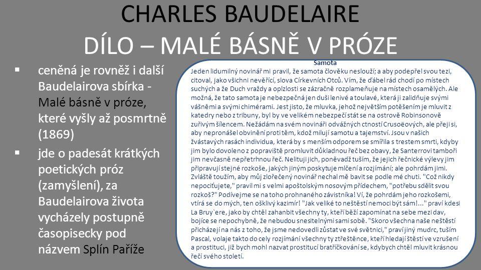 CHARLES BAUDELAIRE DALŠÍ DÍLO  Baudelaire, jakožto umělecký kritik, uveřejnil za svůj život celou řadu uměleckých statí, literárních esejí, samostatných básní a dalších děl  mezi nejvýznamnější patří Albatros – jedna z básní napsaná po dobrodružné cestě na lodi Umělé ráje (1860) – literární esej o účincích hašiše a opia (vydáváno i jako Báseň o hašiši) Intimní deníky (1909) – posmrtně vydaný výbor úvah na různá témata Albatros Aby čas na moři za plavby krátilo si, tu mužstvo posádky si chytá v dlouhých dnech své němé průvodce na cestách, albatrosy, spějící za lodí po hořkých propastech.