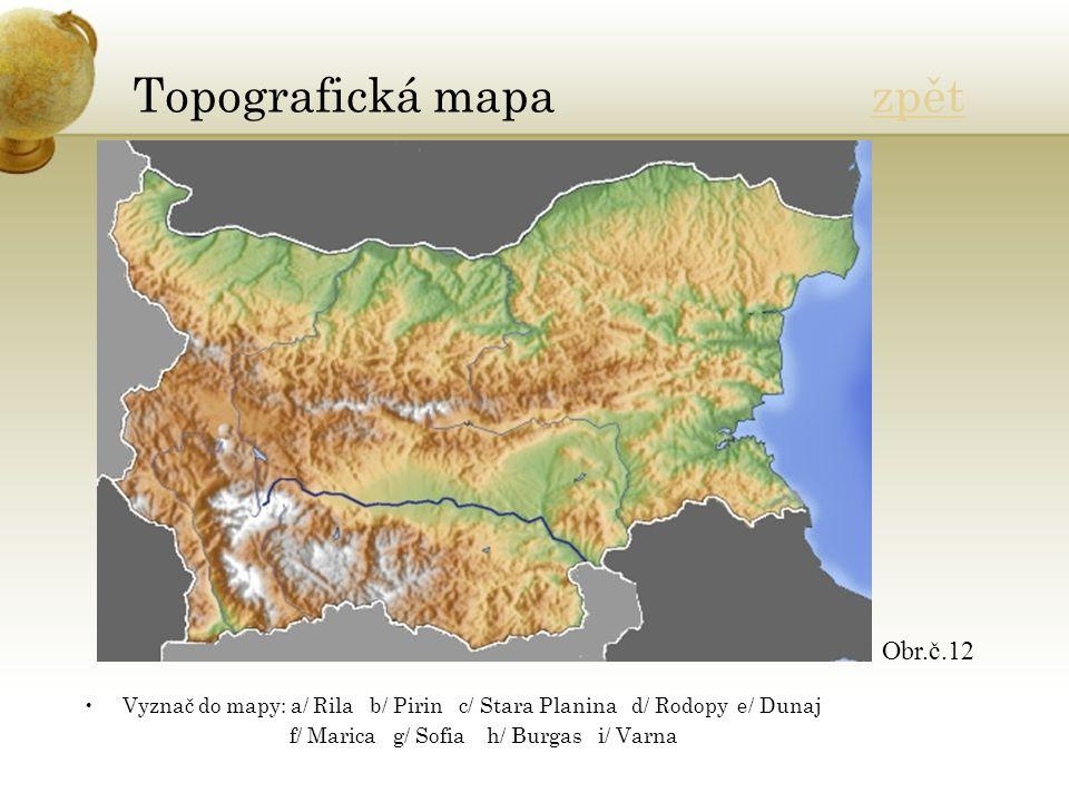 Topografická mapa zpětzpět Vyznač do mapy: a/ Rila b/ Pirin c/ Stara Planina d/ Rodopy e/ Dunaj f/ Marica g/ Sofia h/ Burgas i/ Varna Obr.č.12