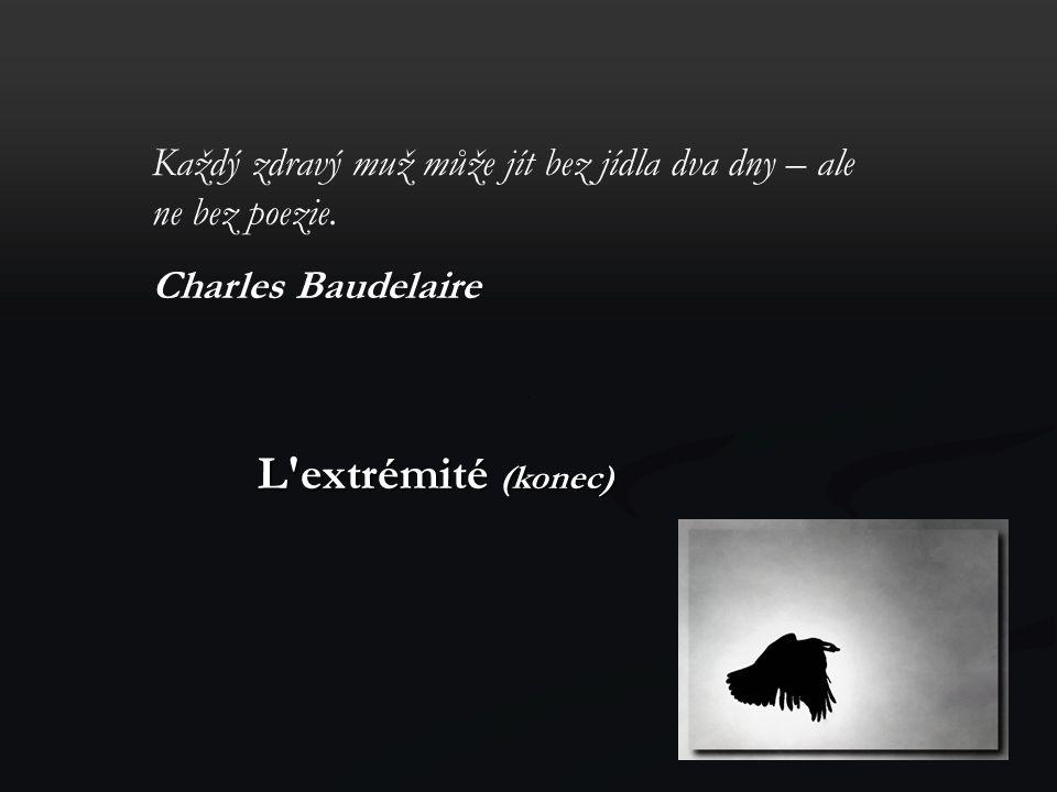 Každý zdravý muž může jít bez jídla dva dny – ale ne bez poezie. Charles Baudelaire L'extrémité (konec)