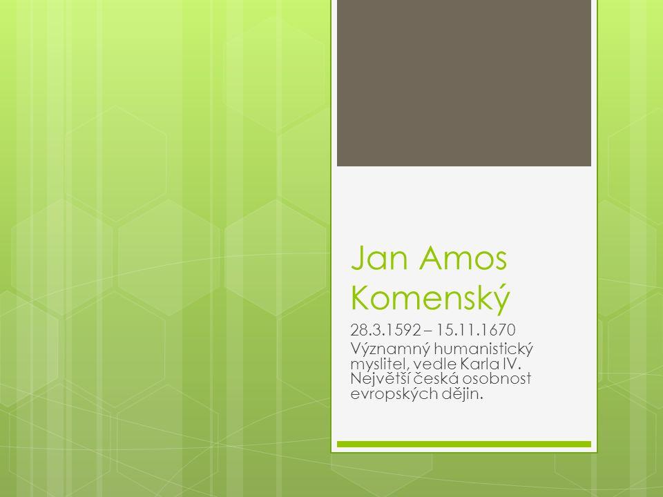 Jan Amos Komenský 28.3.1592 – 15.11.1670 Významný humanistický myslitel, vedle Karla IV.