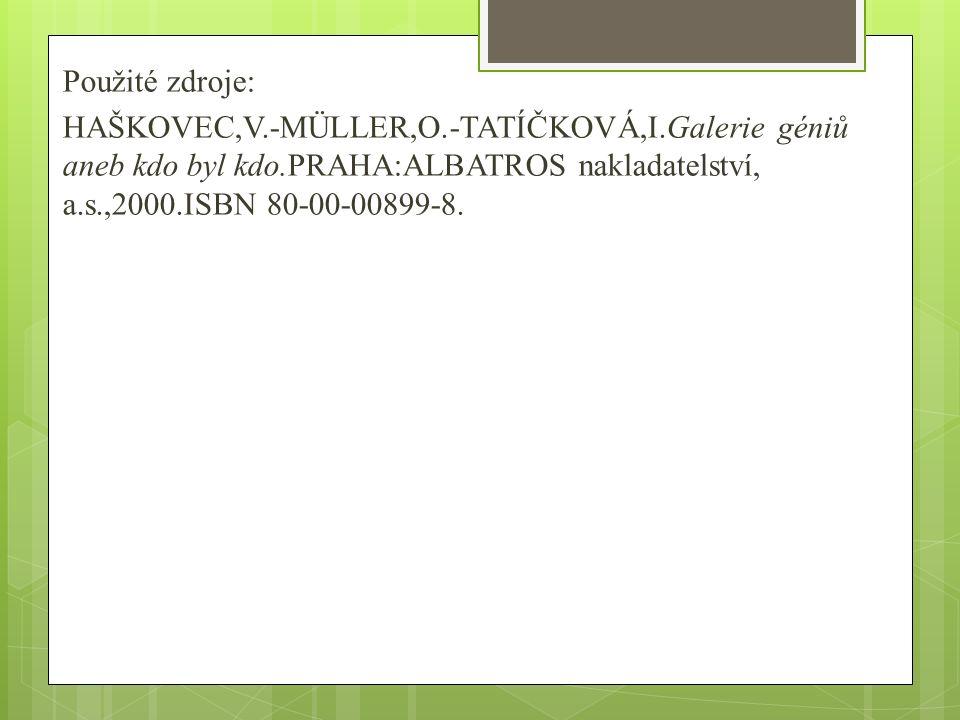 Použité zdroje: HAŠKOVEC,V.-MÜLLER,O.-TATÍČKOVÁ,I.Galerie géniů aneb kdo byl kdo.PRAHA:ALBATROS nakladatelství, a.s.,2000.ISBN 80-00-00899-8.