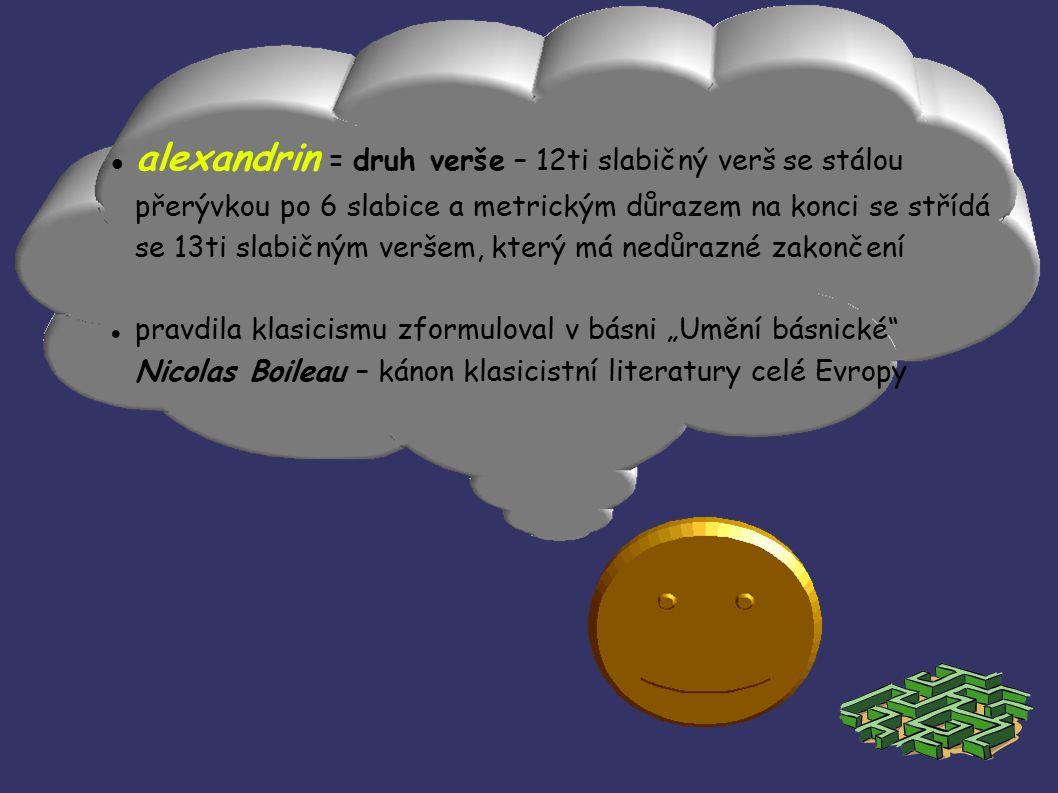 """alexandrin = druh verše – 12ti slabičný verš se stálou přerývkou po 6 slabice a metrickým důrazem na konci se střídá se 13ti slabičným veršem, který má nedůrazné zakončení pravdila klasicismu zformuloval v básni """"Umění básnické Nicolas Boileau – kánon klasicistní literatury celé Evropy"""