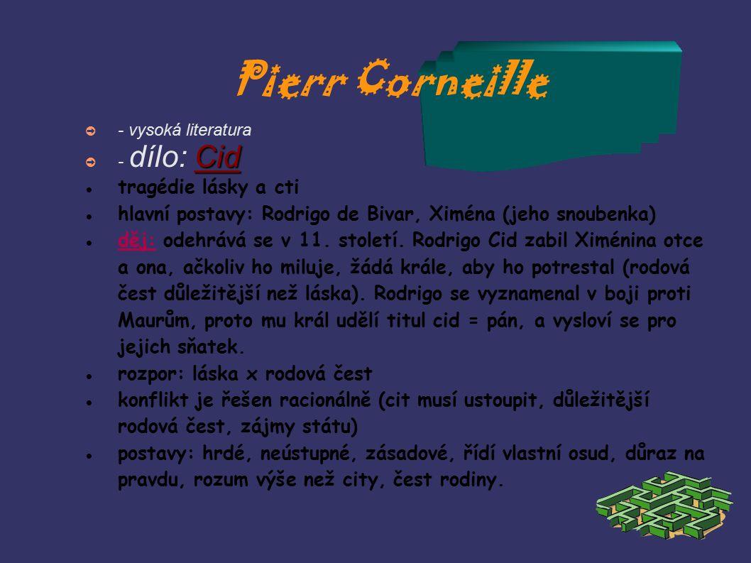 Pierr Corneille ➲ - vysoká literatura Cid ➲ - dílo: Cid tragédie lásky a cti hlavní postavy: Rodrigo de Bivar, Xiména (jeho snoubenka)  děj: odehrává se v 11.