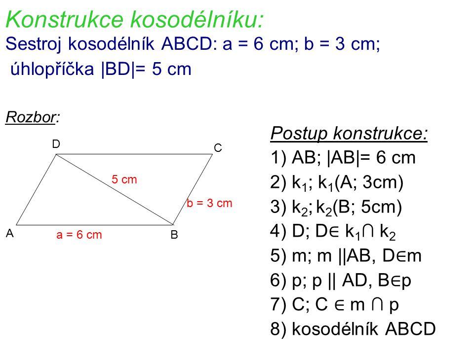 Konstrukce kosodélníku: Sestroj kosodélník ABCD: a = 6 cm; b = 3 cm; úhlopříčka |BD|= 5 cm Rozbor: Postup konstrukce: 1) AB; |AB|= 6 cm 2) k 1 ; k 1 (A; 3cm) 3) k 2 ; k 2 (B; 5cm) 4) D; D ∈ k 1 ∩ k 2 5) m; m ||AB, D ∈ m 6) p; p || AD, B ∈ p 7) C; C ∈ m ∩ p 8) kosodélník ABCD A B C D a = 6 cm b = 3 cm 5 cm