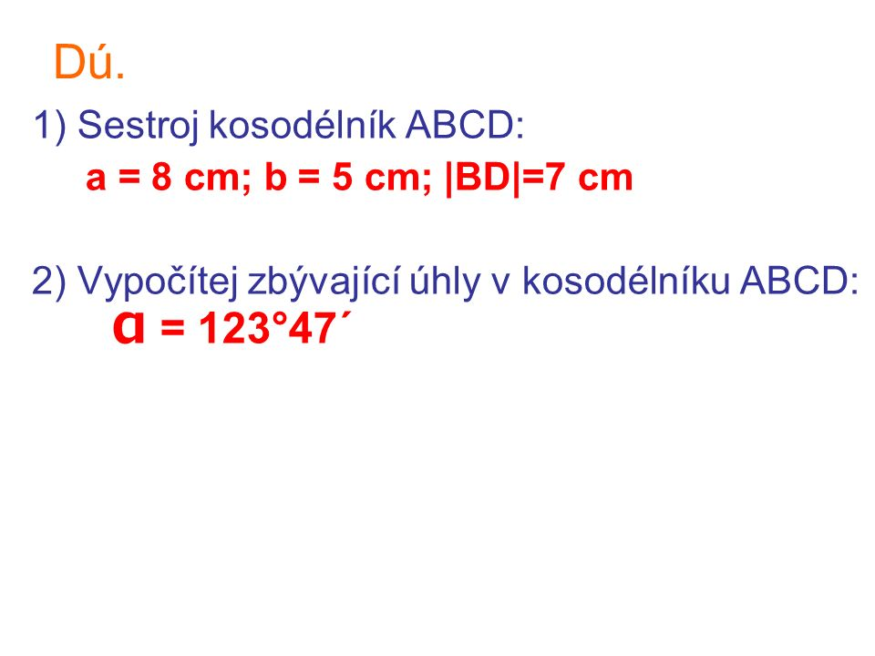 Dú. 1) Sestroj kosodélník ABCD: a = 8 cm; b = 5 cm; |BD|=7 cm 2) Vypočítej zbývající úhly v kosodélníku ABCD: α = 123°47´