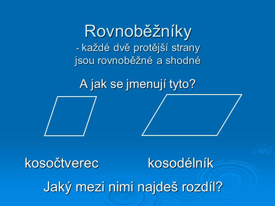 Rovnoběžníky - každé dvě protější strany jsou rovnoběžné a shodné A jak se jmenují tyto? kosočtvereckosodélník Jaký mezi nimi najdeš rozdíl?