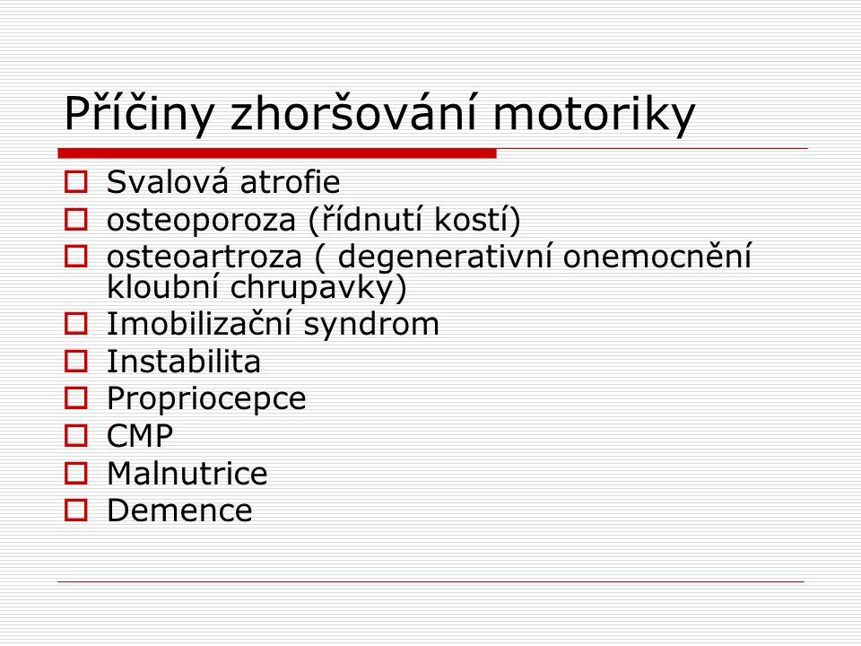 Příčiny zhoršování motoriky  Svalová atrofie  osteoporoza (řídnutí kostí)  osteoartroza ( degenerativní onemocnění kloubní chrupavky)  Imobilizační syndrom  Instabilita  Propriocepce  CMP  Malnutrice  Demence