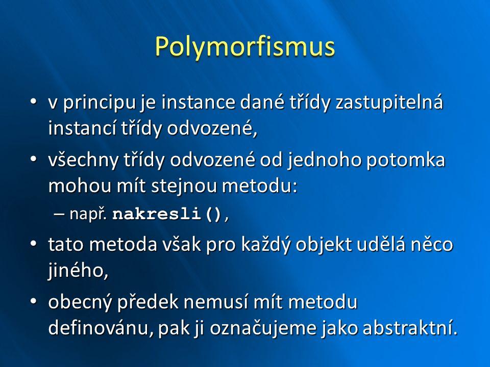 Polymorfismus v principu je instance dané třídy zastupitelná instancí třídy odvozené, v principu je instance dané třídy zastupitelná instancí třídy odvozené, všechny třídy odvozené od jednoho potomka mohou mít stejnou metodu: všechny třídy odvozené od jednoho potomka mohou mít stejnou metodu: – např.