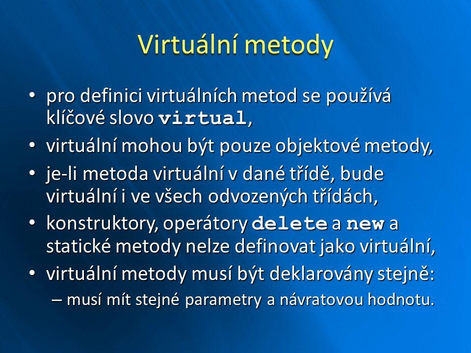 Virtuální metody pro definici virtuálních metod se používá klíčové slovo virtual, pro definici virtuálních metod se používá klíčové slovo virtual, virtuální mohou být pouze objektové metody, virtuální mohou být pouze objektové metody, je-li metoda virtuální v dané třídě, bude virtuální i ve všech odvozených třídách, je-li metoda virtuální v dané třídě, bude virtuální i ve všech odvozených třídách, konstruktory, operátory delete a new a statické metody nelze definovat jako virtuální, konstruktory, operátory delete a new a statické metody nelze definovat jako virtuální, virtuální metody musí být deklarovány stejně: virtuální metody musí být deklarovány stejně: – musí mít stejné parametry a návratovou hodnotu.