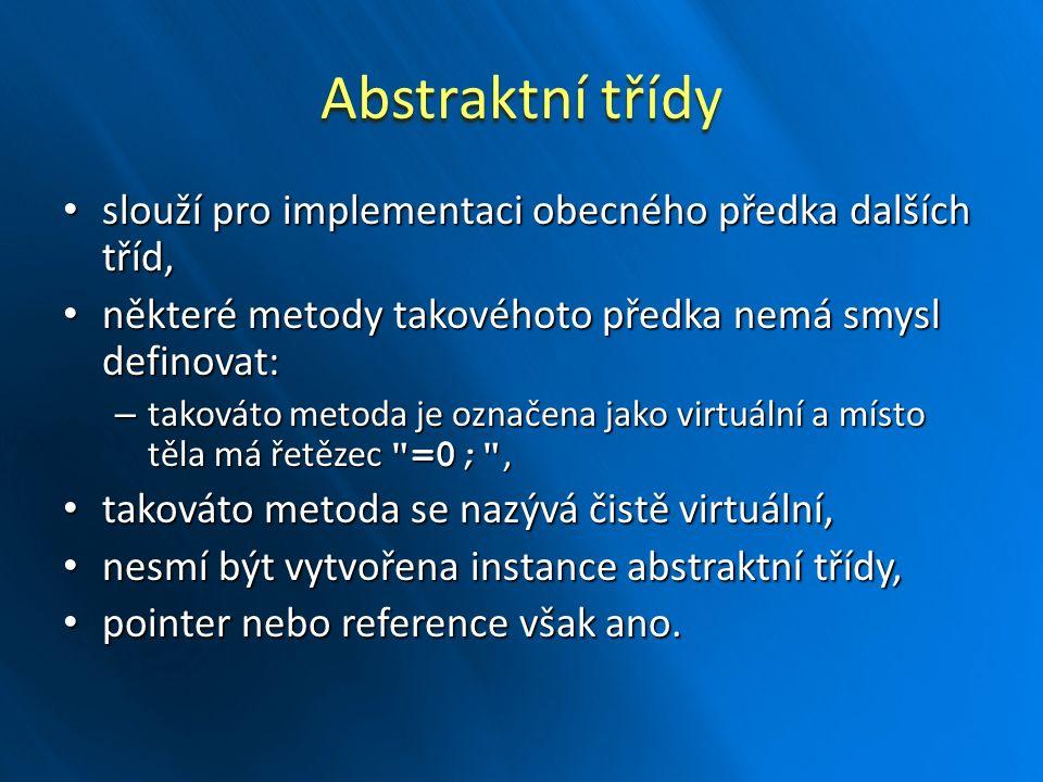 Abstraktní třídy slouží pro implementaci obecného předka dalších tříd, slouží pro implementaci obecného předka dalších tříd, některé metody takovéhoto předka nemá smysl definovat: některé metody takovéhoto předka nemá smysl definovat: – takováto metoda je označena jako virtuální a místo těla má řetězec =0; , takováto metoda se nazývá čistě virtuální, takováto metoda se nazývá čistě virtuální, nesmí být vytvořena instance abstraktní třídy, nesmí být vytvořena instance abstraktní třídy, pointer nebo reference však ano.