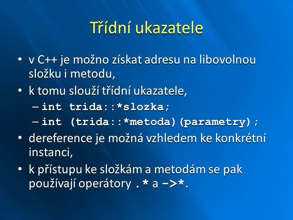 Třídní ukazatele v C++ je možno získat adresu na libovolnou složku i metodu, v C++ je možno získat adresu na libovolnou složku i metodu, k tomu slouží třídní ukazatele, k tomu slouží třídní ukazatele, – int trida::*slozka; – int (trida::*metoda)(parametry); dereference je možná vzhledem ke konkrétní instanci, dereference je možná vzhledem ke konkrétní instanci, k přístupu ke složkám a metodám se pak používají operátory.* a ->*.