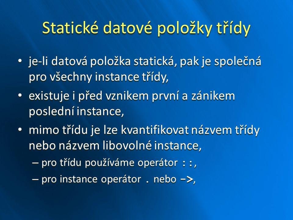 Statické datové položky třídy je-li datová položka statická, pak je společná pro všechny instance třídy, je-li datová položka statická, pak je společná pro všechny instance třídy, existuje i před vznikem první a zánikem poslední instance, existuje i před vznikem první a zánikem poslední instance, mimo třídu je lze kvantifikovat názvem třídy nebo názvem libovolné instance, mimo třídu je lze kvantifikovat názvem třídy nebo názvem libovolné instance, – pro třídu používáme operátor ::, – pro instance operátor.