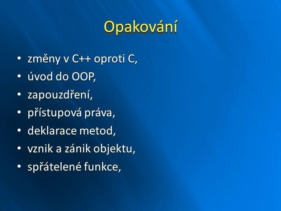 OpakováníOpakování změny v C++ oproti C, změny v C++ oproti C, úvod do OOP, úvod do OOP, zapouzdření, zapouzdření, přístupová práva, přístupová práva, deklarace metod, deklarace metod, vznik a zánik objektu, vznik a zánik objektu, spřátelené funkce, spřátelené funkce,