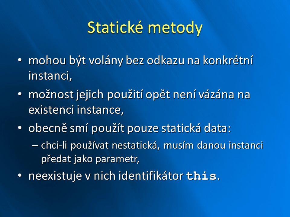 Statické metody mohou být volány bez odkazu na konkrétní instanci, mohou být volány bez odkazu na konkrétní instanci, možnost jejich použití opět není vázána na existenci instance, možnost jejich použití opět není vázána na existenci instance, obecně smí použít pouze statická data: obecně smí použít pouze statická data: – chci-li používat nestatická, musím danou instanci předat jako parametr, neexistuje v nich identifikátor this.