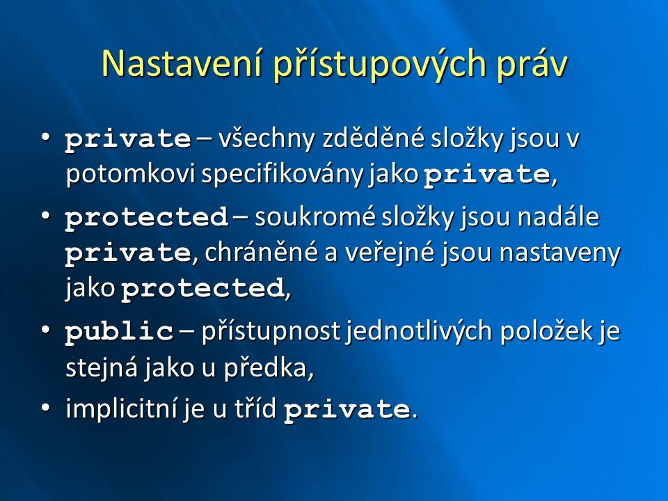 Nastavení přístupových práv private – všechny zděděné složky jsou v potomkovi specifikovány jako private, private – všechny zděděné složky jsou v potomkovi specifikovány jako private, protected – soukromé složky jsou nadále private, chráněné a veřejné jsou nastaveny jako protected, protected – soukromé složky jsou nadále private, chráněné a veřejné jsou nastaveny jako protected, public – přístupnost jednotlivých položek je stejná jako u předka, public – přístupnost jednotlivých položek je stejná jako u předka, implicitní je u tříd private.