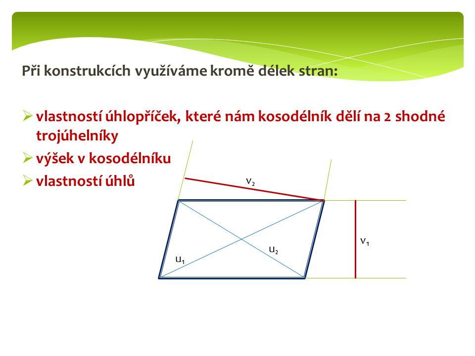 Při konstrukcích využíváme kromě délek stran:  vlastností úhlopříček, které nám kosodélník dělí na 2 shodné trojúhelníky  výšek v kosodélníku  vlastností úhlů u₁u₁ u₂u₂ v₁v₁ v₂v₂