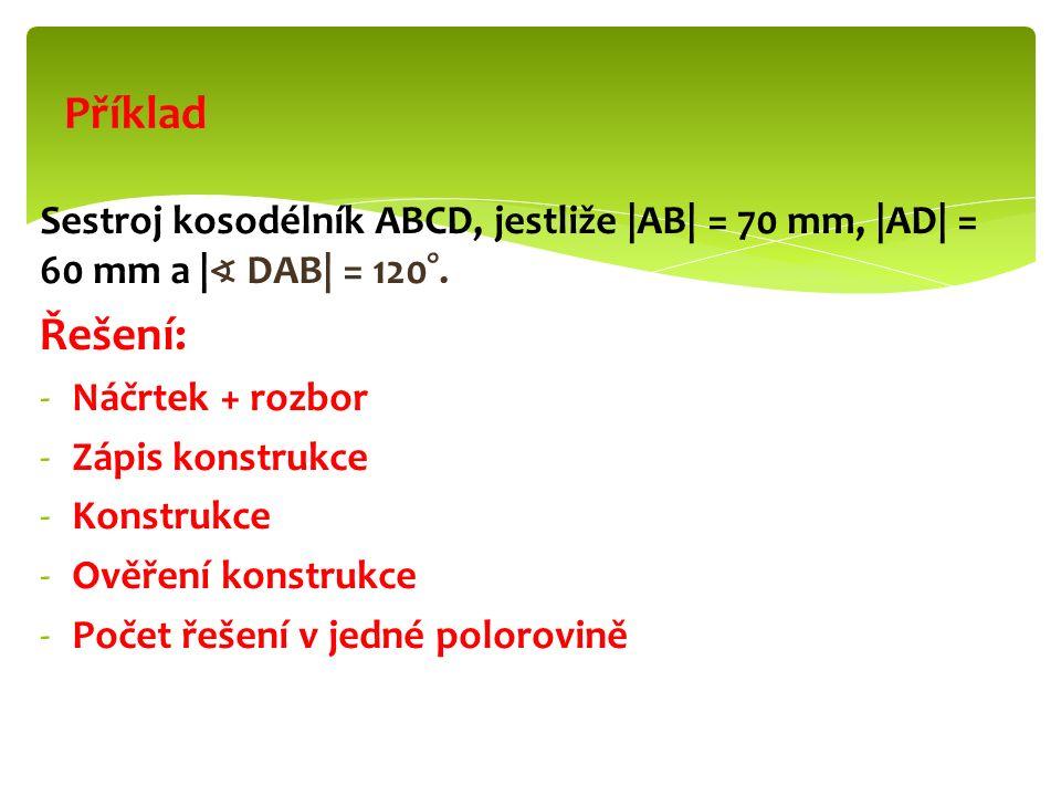 Sestroj kosodélník ABCD, jestliže |AB| = 70 mm, |AD| = 60 mm a | ∢ DAB| = 120°. Řešení: -Náčrtek + rozbor -Zápis konstrukce -Konstrukce -Ověření konst