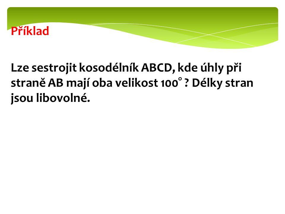 Příklad Lze sestrojit kosodélník ABCD, kde úhly při straně AB mají oba velikost 100° ? Délky stran jsou libovolné.