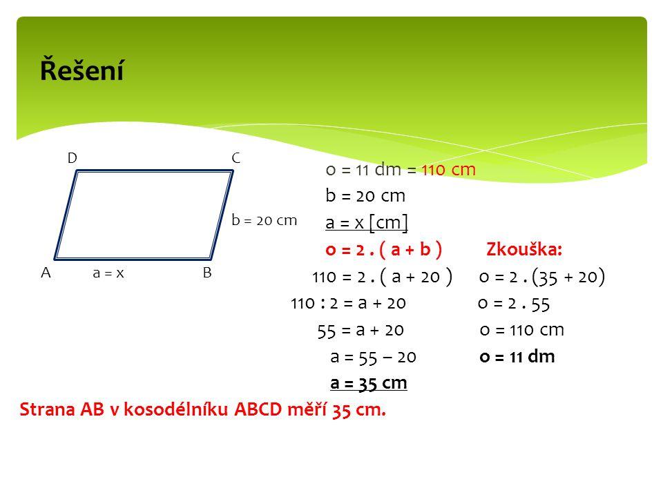 o = 11 dm = 110 cm b = 20 cm a = x [cm] o = 2. ( a + b ) Zkouška: 110 = 2. ( a + 20 ) o = 2. (35 + 20) 110 : 2 = a + 20 o = 2. 55 55 = a + 20 o = 110