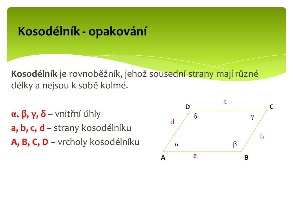 Kosodélník - opakování Kosodélník je rovnoběžník, jehož sousední strany mají různé délky a nejsou k sobě kolmé. α, β, γ, δ – vnitřní úhly a, b, c, d –