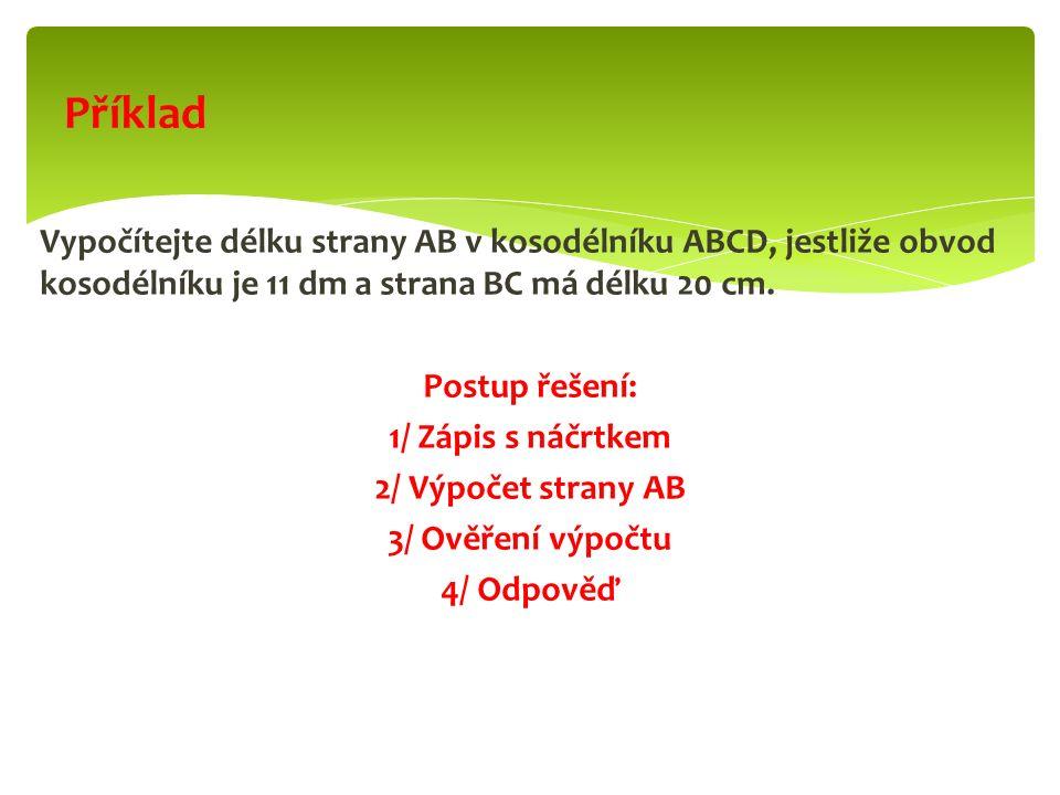 Vypočítejte délku strany AB v kosodélníku ABCD, jestliže obvod kosodélníku je 11 dm a strana BC má délku 20 cm. Postup řešení: 1/ Zápis s náčrtkem 2/