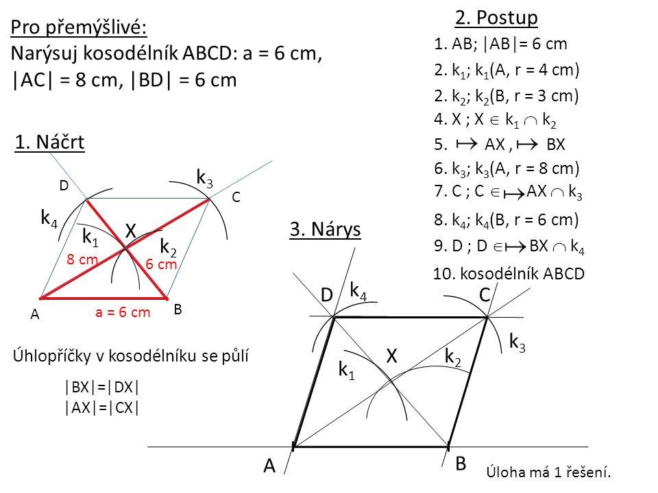 1. AB; |AB|= 6 cm A B 2. k 1 ; k 1 (A, r = 4 cm) k1k1 4. X ; X  k 1  k 2 C k3k3 5. AX, BX 10. kosodélník ABCD 2. Postup Pro přemýšlivé: Narýsuj koso