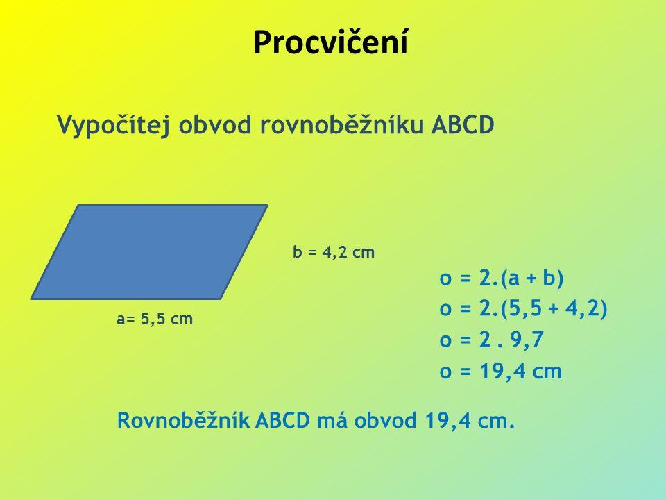 Procvičení Vypočítej obvod rovnoběžníku ABCD a= 5,5 cm b = 4,2 cm o = 2.(a + b) o = 2.(5,5 + 4,2) o = 2.